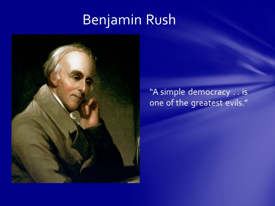 Benjamin Rush A simple democracy.. is one of the greatest evils.