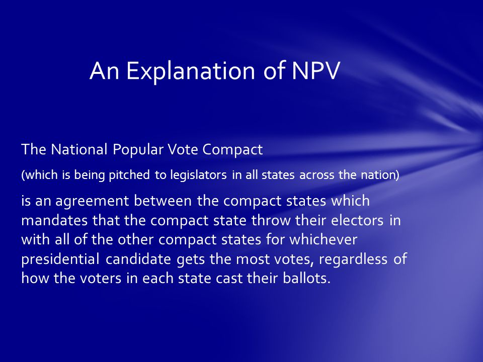 The National Popular Vote Compact (which is being pitched to legislators in all states across the nation) is an agreement between the compact states which mandates that the compact state throw their electors in with all of the other compact states for whichever presidential candidate gets the most votes, regardless of how the voters in each state cast their ballots.