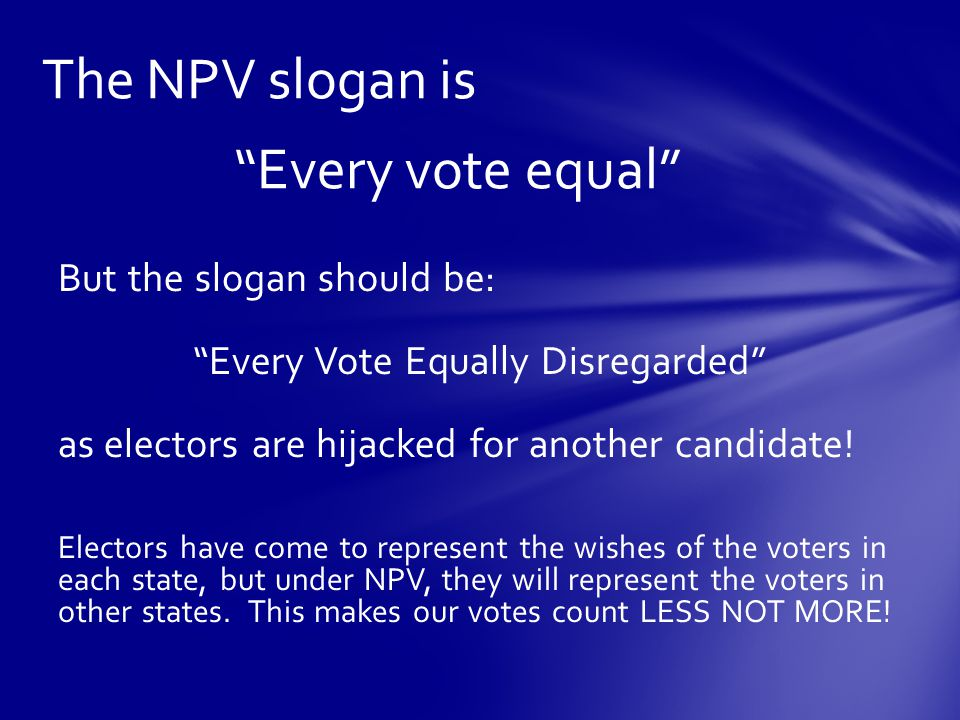 The NPV slogan is Every vote equal But the slogan should be: Every Vote Equally Disregarded as electors are hijacked for another candidate.