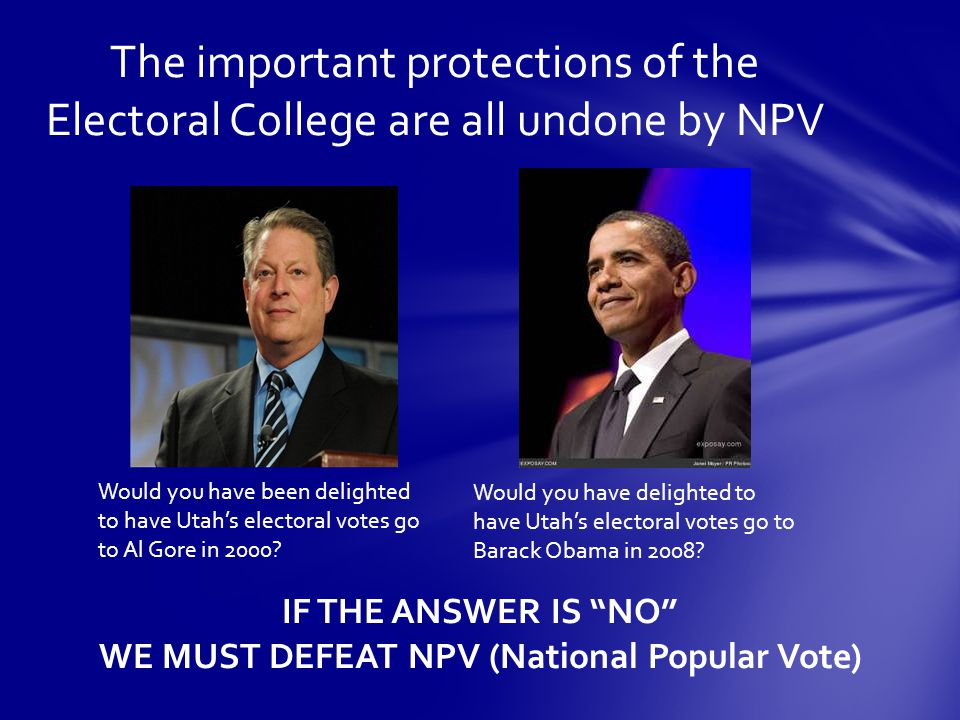 The important protections of the Electoral College are all undone by NPV Would you have been delighted to have Utah's electoral votes go to Al Gore in 2000.