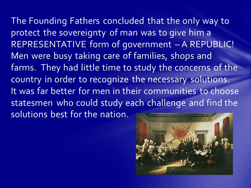 The Founding Fathers concluded that the only way to protect the sovereignty of man was to give him a REPRESENTATIVE form of government – A REPUBLIC.
