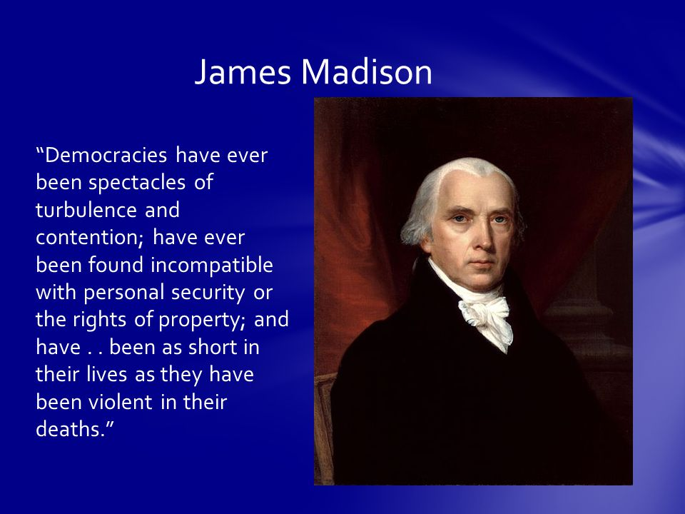 James Madison Democracies have ever been spectacles of turbulence and contention; have ever been found incompatible with personal security or the rights of property; and have..