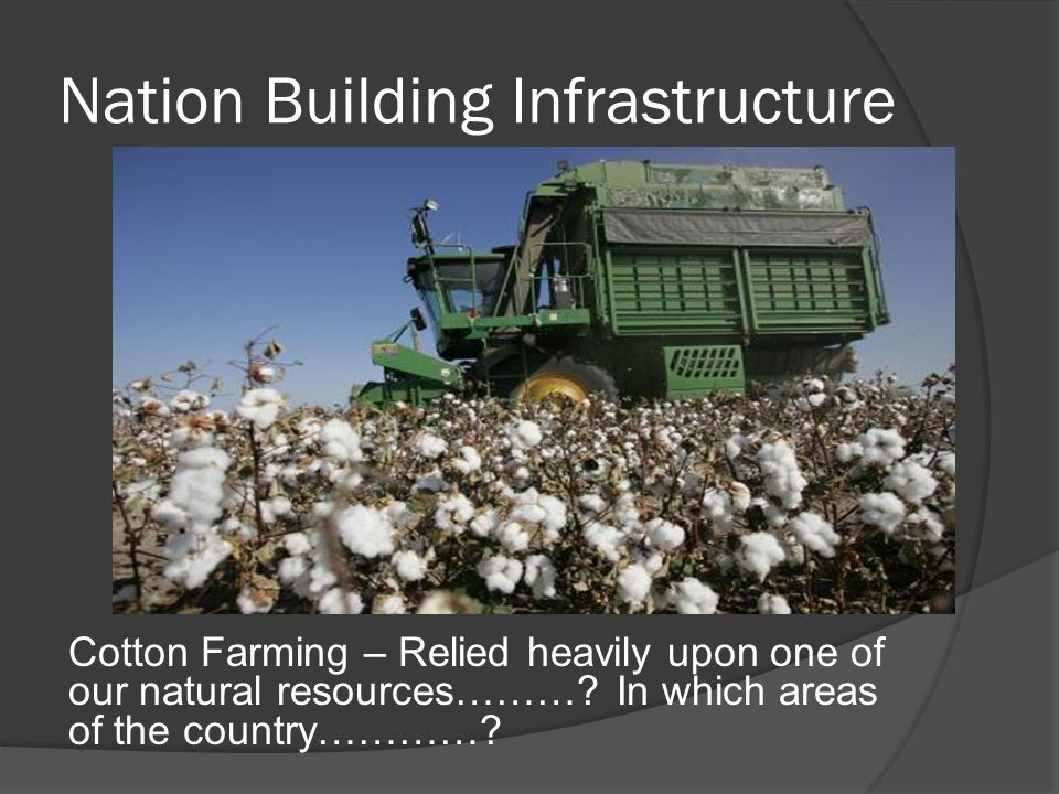 Nation Building Infrastructure Cotton Farming – Relied heavily upon one of our natural resources……….