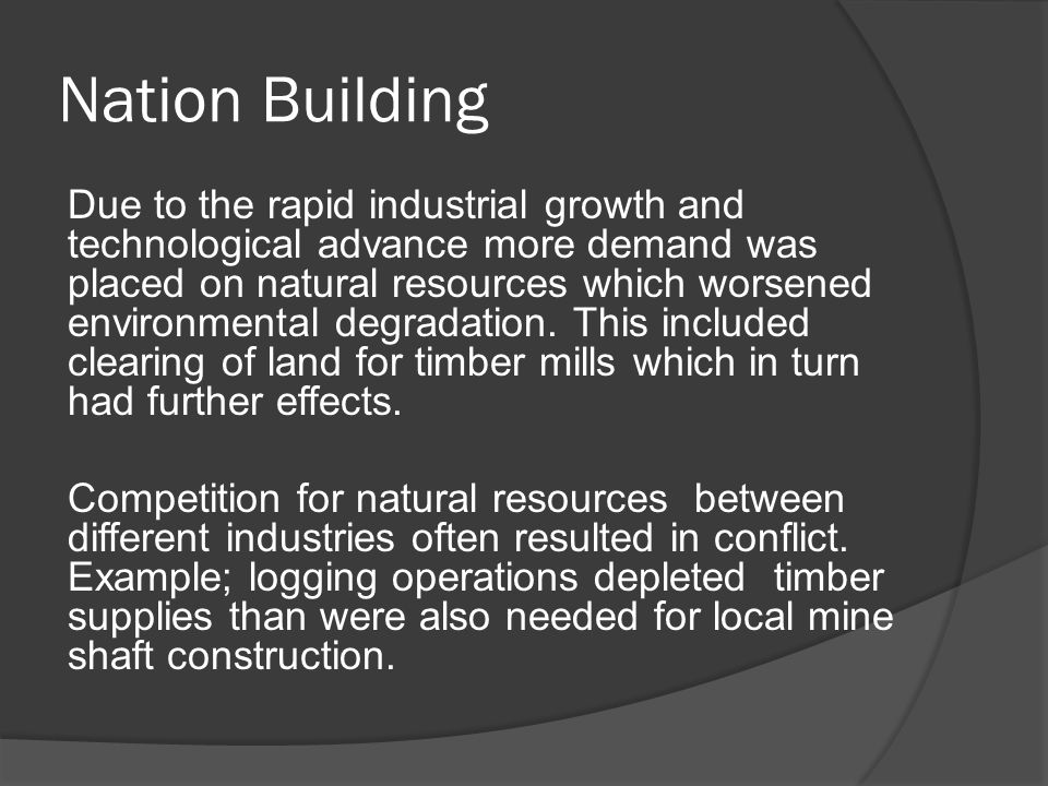 Nation Building Due to the rapid industrial growth and technological advance more demand was placed on natural resources which worsened environmental degradation.