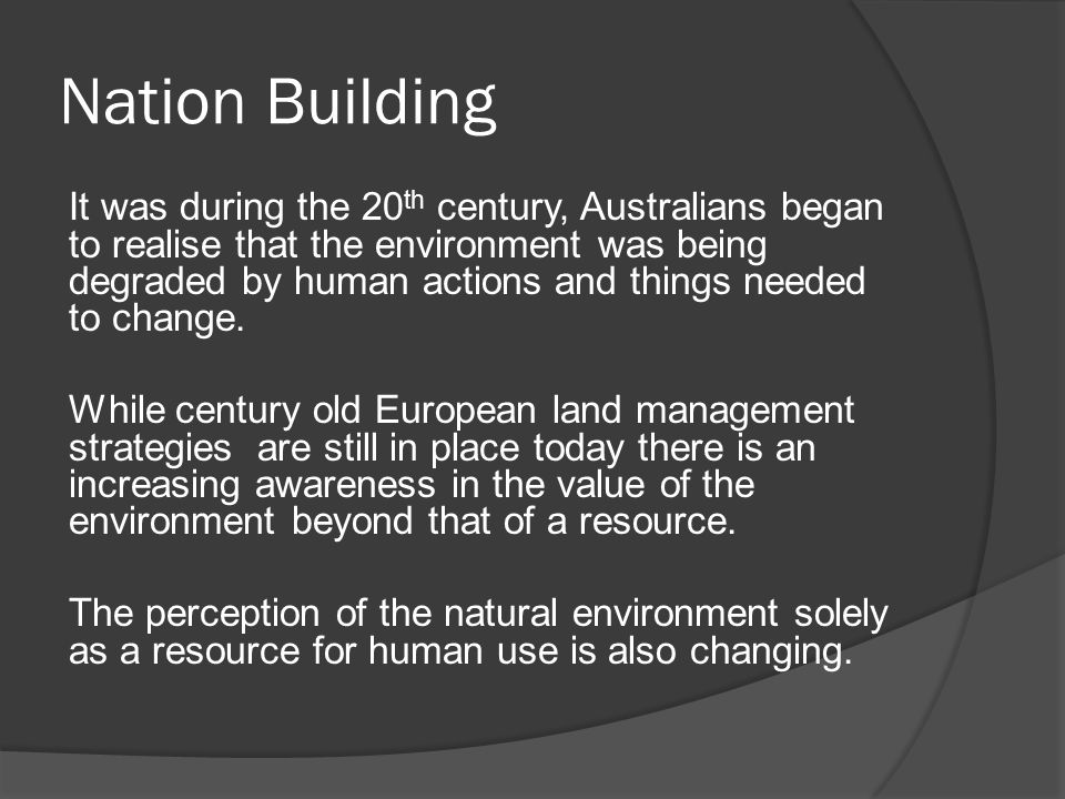 Nation Building It was during the 20 th century, Australians began to realise that the environment was being degraded by human actions and things needed to change.