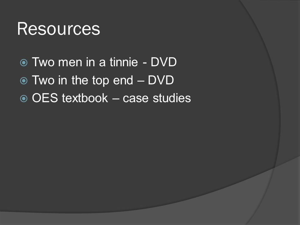Resources  Two men in a tinnie - DVD  Two in the top end – DVD  OES textbook – case studies
