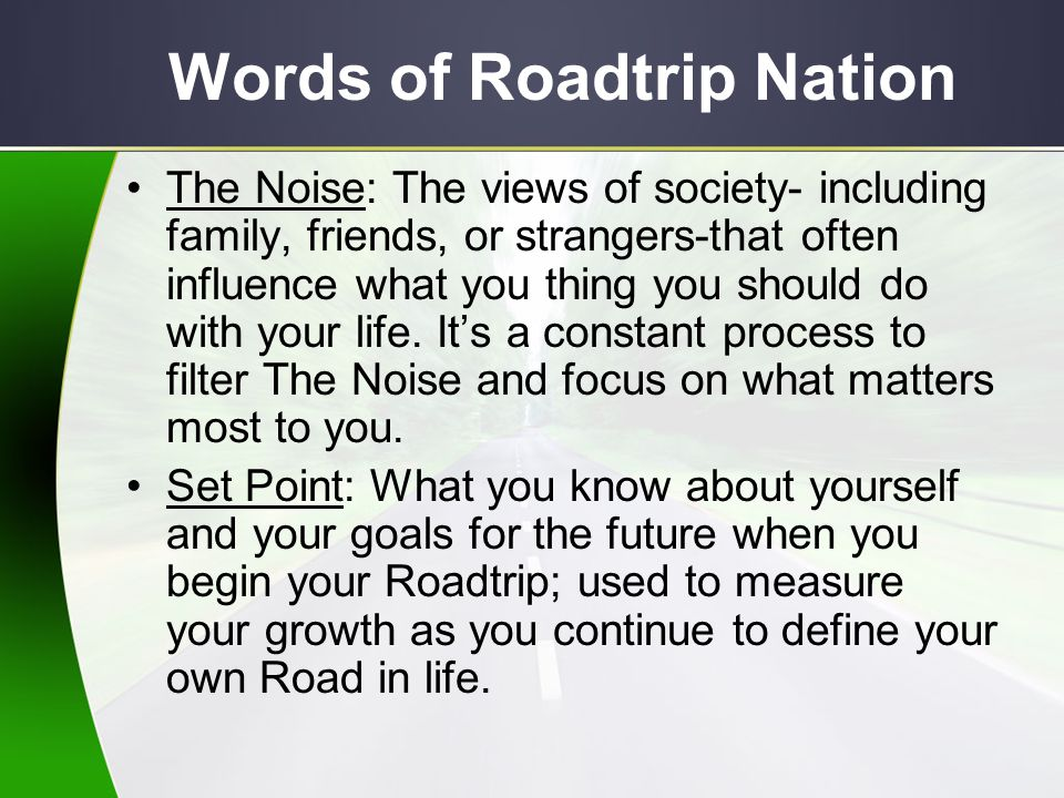 Words of Roadtrip Nation The Noise: The views of society- including family, friends, or strangers-that often influence what you thing you should do wi