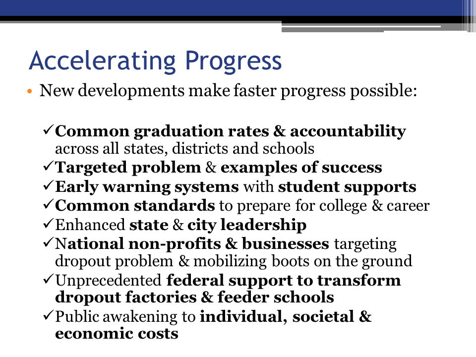 Accelerating Progress New developments make faster progress possible: Common graduation rates & accountability across all states, districts and schools Targeted problem & examples of success Early warning systems with student supports Common standards to prepare for college & career Enhanced state & city leadership National non-profits & businesses targeting dropout problem & mobilizing boots on the ground Unprecedented federal support to transform dropout factories & feeder schools Public awakening to individual, societal & economic costs