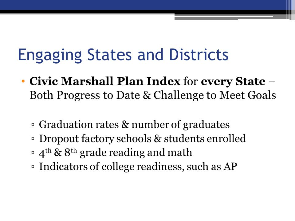 Engaging States and Districts Civic Marshall Plan Index for every State – Both Progress to Date & Challenge to Meet Goals ▫Graduation rates & number of graduates ▫Dropout factory schools & students enrolled ▫4 th & 8 th grade reading and math ▫Indicators of college readiness, such as AP