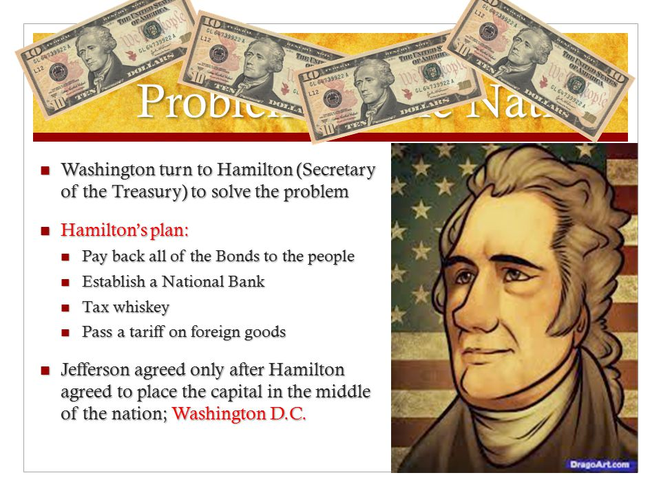 Problems in the Nation With Washington as President and a Cabinet selected, the Nation needed to deal with its main national problem: With Washington as President and a Cabinet selected, the Nation needed to deal with its main national problem: Debt: Owing borrowed money to someone else Debt: Owing borrowed money to someone else Who did we owe.