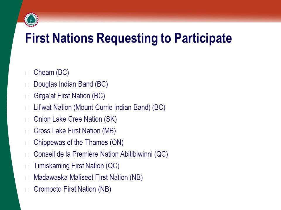 First Nations Requesting to Participate ▶ Cheam (BC) ▶ Douglas Indian Band (BC) ▶ Gitga'at First Nation (BC) ▶ Lil'wat Nation (Mount Currie Indian Band) (BC) ▶ Onion Lake Cree Nation (SK) ▶ Cross Lake First Nation (MB) ▶ Chippewas of the Thames (ON) ▶ Conseil de la Première Nation Abitibiwinni (QC) ▶ Timiskaming First Nation (QC) ▶ Madawaska Maliseet First Nation (NB) ▶ Oromocto First Nation (NB)