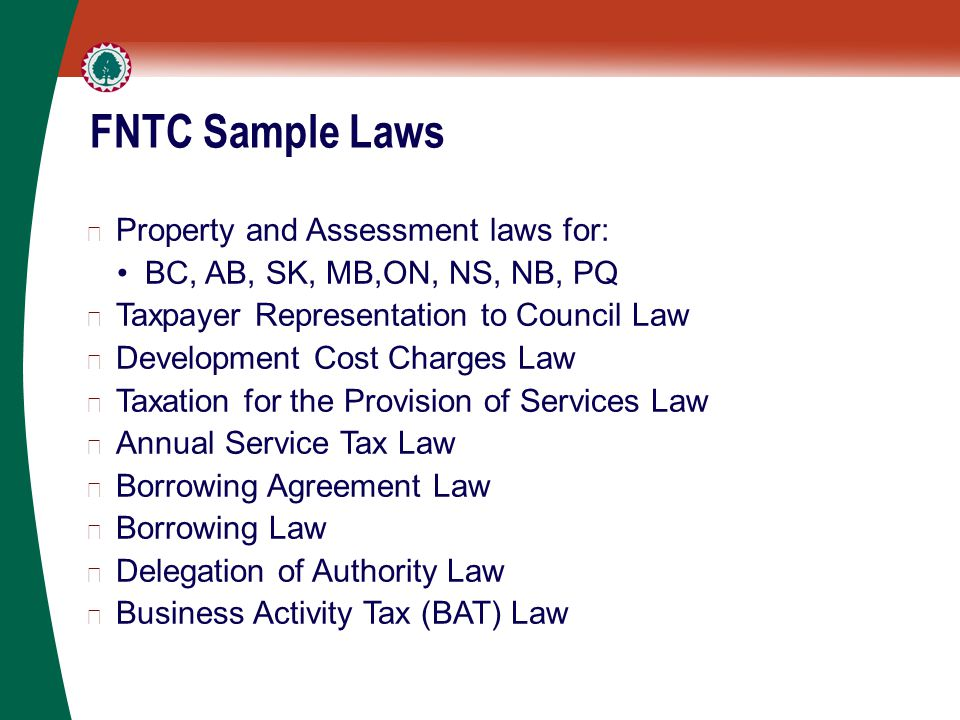 FNTC Sample Laws ▶ Property and Assessment laws for: BC, AB, SK, MB,ON, NS, NB, PQ ▶ Taxpayer Representation to Council Law ▶ Development Cost Charges Law ▶ Taxation for the Provision of Services Law ▶ Annual Service Tax Law ▶ Borrowing Agreement Law ▶ Borrowing Law ▶ Delegation of Authority Law ▶ Business Activity Tax (BAT) Law