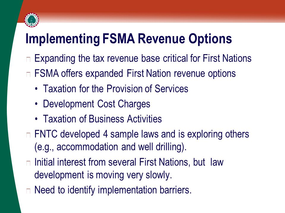 Implementing FSMA Revenue Options ▶ Expanding the tax revenue base critical for First Nations ▶ FSMA offers expanded First Nation revenue options Taxation for the Provision of Services Development Cost Charges Taxation of Business Activities ▶ FNTC developed 4 sample laws and is exploring others (e.g., accommodation and well drilling).