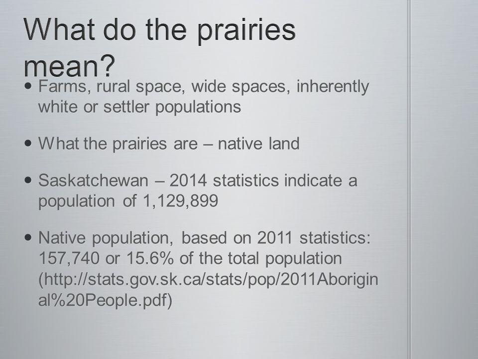 Farms, rural space, wide spaces, inherently white or settler populations Farms, rural space, wide spaces, inherently white or settler populations What the prairies are – native land What the prairies are – native land Saskatchewan – 2014 statistics indicate a population of 1,129,899 Saskatchewan – 2014 statistics indicate a population of 1,129,899 Native population, based on 2011 statistics: 157,740 or 15.6% of the total population (http://stats.gov.sk.ca/stats/pop/2011Aborigin al%20People.pdf) Native population, based on 2011 statistics: 157,740 or 15.6% of the total population (http://stats.gov.sk.ca/stats/pop/2011Aborigin al%20People.pdf)