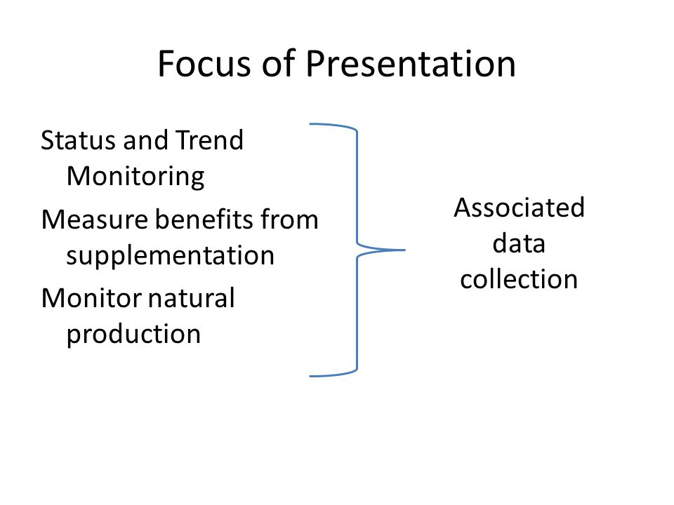 Focus of Presentation Status and Trend Monitoring Measure benefits from supplementation Monitor natural production Associated data collection