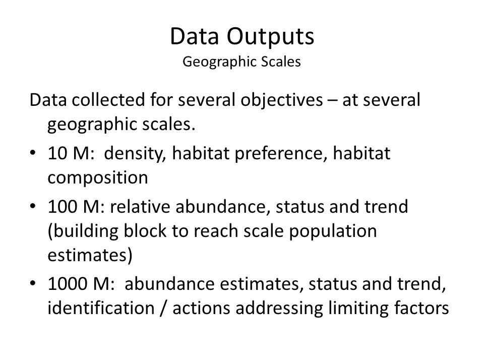 Data Outputs XXX Exploratory Survey – Presence or Not Found – Fish numbers / size estimated; quick survey Index Survey – Relative abundance – Annual variation Extensive Surveys – Seasonal variation – art- prop monitoring – Growth, distribution, habitat preference / use