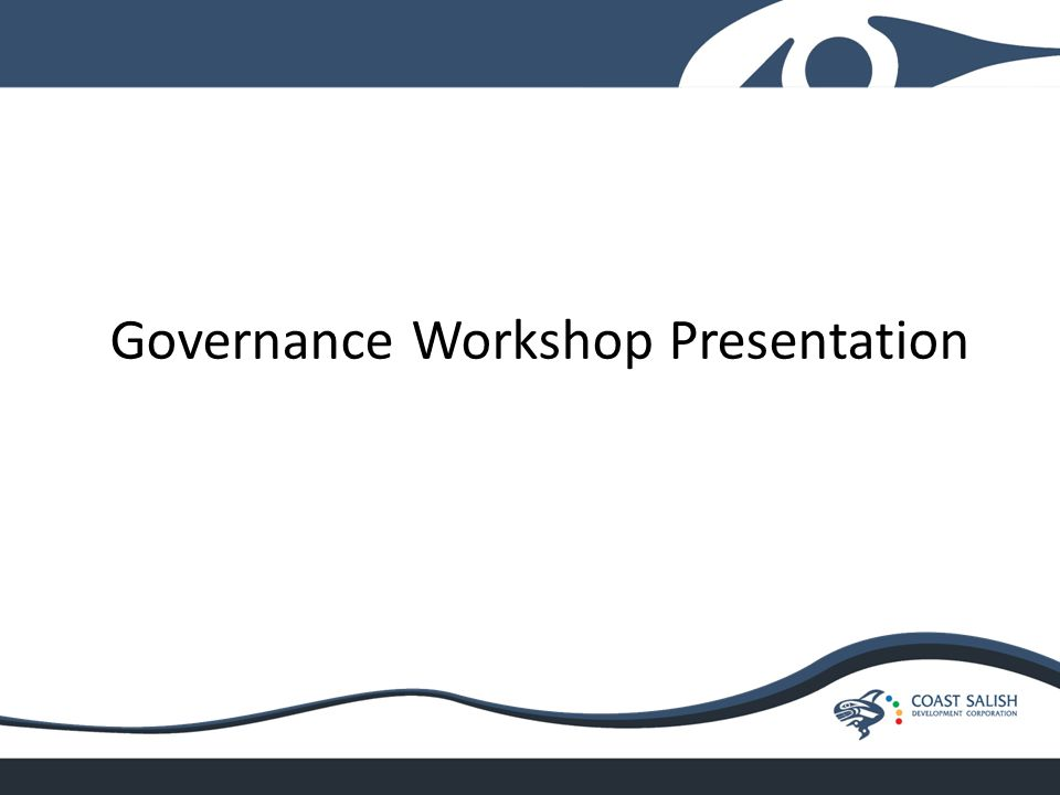Workshop Overview Overall goals are to build knowledge and confidence in decision making, confirm roles and responsibilities, familiarize Council with tools of good governance, develop a united approach to governing the Nation that gets results.