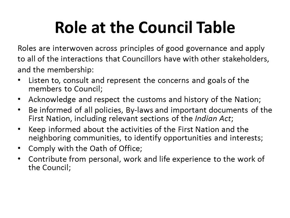 Role at the Council Table Roles are interwoven across principles of good governance and apply to all of the interactions that Councillors have with other stakeholders, and the membership: Listen to, consult and represent the concerns and goals of the members to Council; Acknowledge and respect the customs and history of the Nation; Be informed of all policies, By-laws and important documents of the First Nation, including relevant sections of the Indian Act; Keep informed about the activities of the First Nation and the neighboring communities, to identify opportunities and interests; Comply with the Oath of Office; Contribute from personal, work and life experience to the work of the Council;
