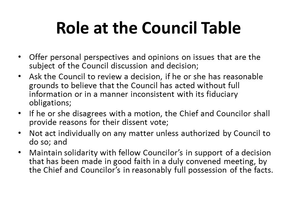 Role at the Council Table Offer personal perspectives and opinions on issues that are the subject of the Council discussion and decision; Ask the Council to review a decision, if he or she has reasonable grounds to believe that the Council has acted without full information or in a manner inconsistent with its fiduciary obligations; If he or she disagrees with a motion, the Chief and Councilor shall provide reasons for their dissent vote; Not act individually on any matter unless authorized by Council to do so; and Maintain solidarity with fellow Councilor's in support of a decision that has been made in good faith in a duly convened meeting, by the Chief and Councilor's in reasonably full possession of the facts.