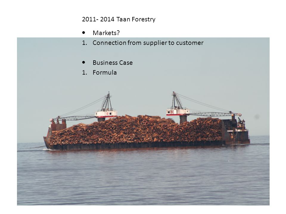 2011- 2014 Taan Forestry  Markets? 1.Connection from supplier to customer  Business Case 1.Formula