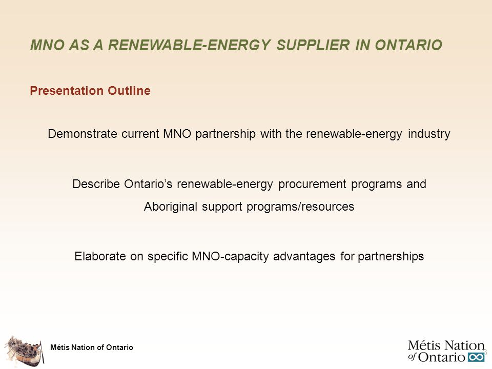 Métis Nation of Ontario MNO PARTNERSHIP WITH ENERGY INDUSTRY Awards and Interests Partnership Goal 36 Feed-In Tariff (FIT) energy contracts awarded from Ontario Power Authority (IESO) for 8 MW AC generation capacity Additional minority interest in a series of other projects for 7 MW AC generating capacity To become a long-term solar-energy power-generating project owner Lands, Resources and Consultations