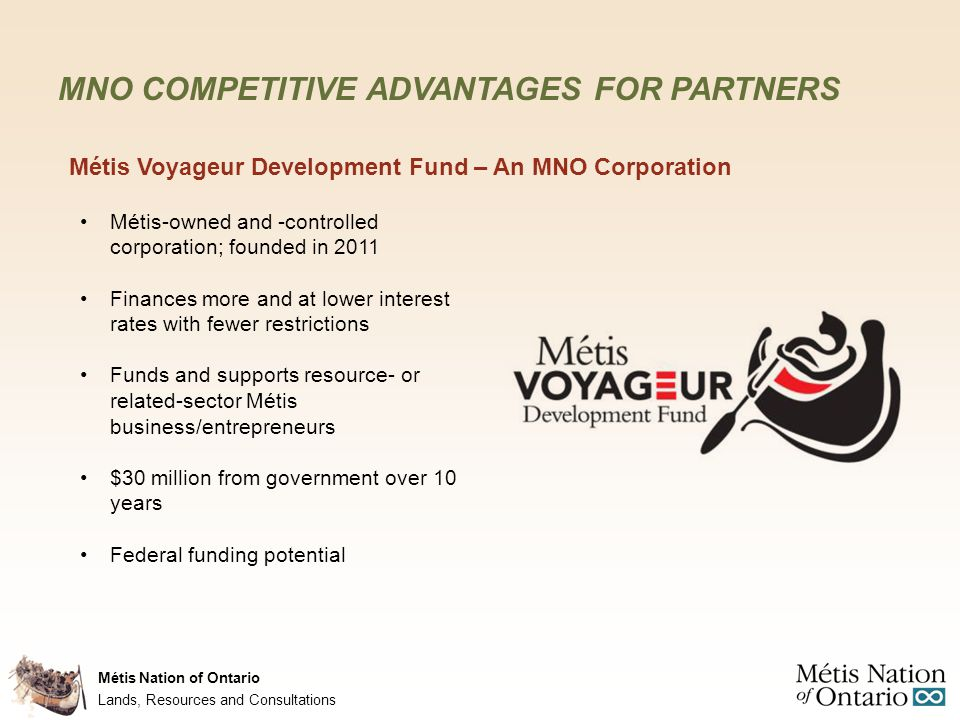Métis Nation of Ontario MNO COMPETITIVE ADVANTAGES FOR PARTNERS Infinity Investments – An MNO Corporation Consolidates all MNO business interests and economic opportunities under one corporate structure Pursues business and economic development opportunities at the provincial, regional and local levels Complements the Métis Voyageur Development Fund Currently has interest/ownership in: Solar projects Impact and benefit agreements Other joint ventures Lands, Resources and Consultations