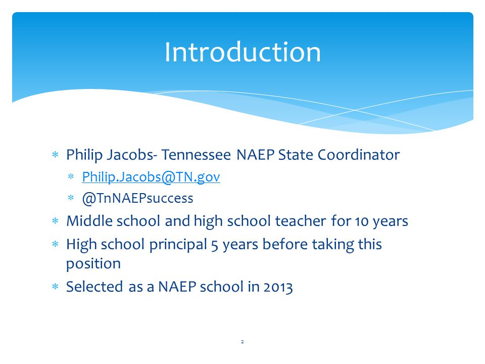 Introduction  Philip Jacobs- Tennessee NAEP State Coordinator  Philip.Jacobs@TN.gov Philip.Jacobs@TN.gov  @TnNAEPsuccess  Middle school and high school teacher for 10 years  High school principal 5 years before taking this position  Selected as a NAEP school in 2013 2