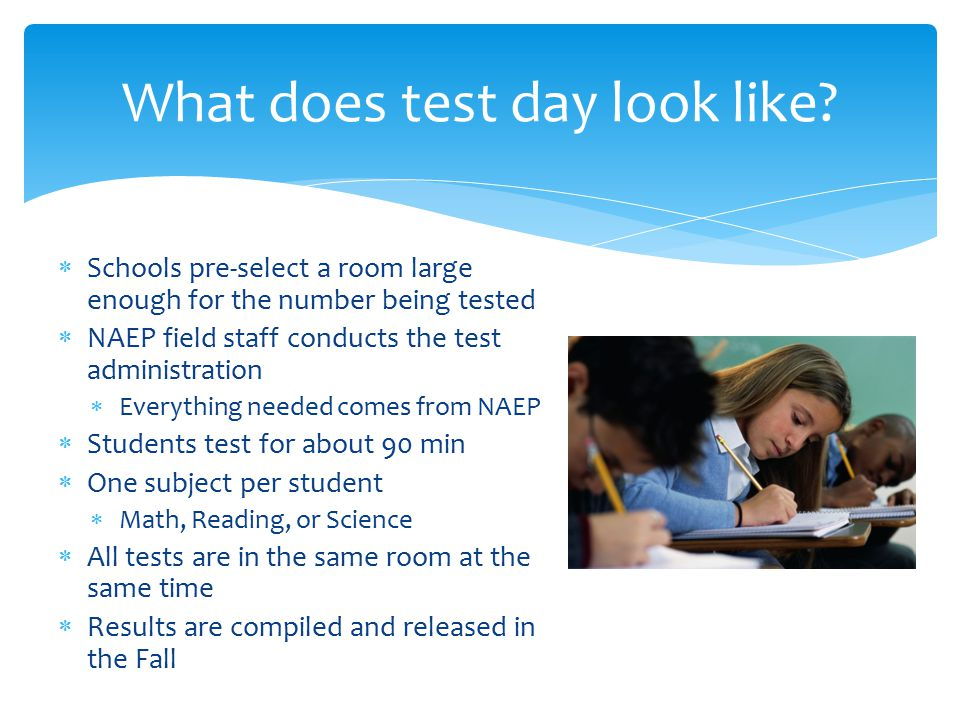  Schools pre-select a room large enough for the number being tested  NAEP field staff conducts the test administration  Everything needed comes from NAEP  Students test for about 90 min  One subject per student  Math, Reading, or Science  All tests are in the same room at the same time  Results are compiled and released in the Fall What does test day look like