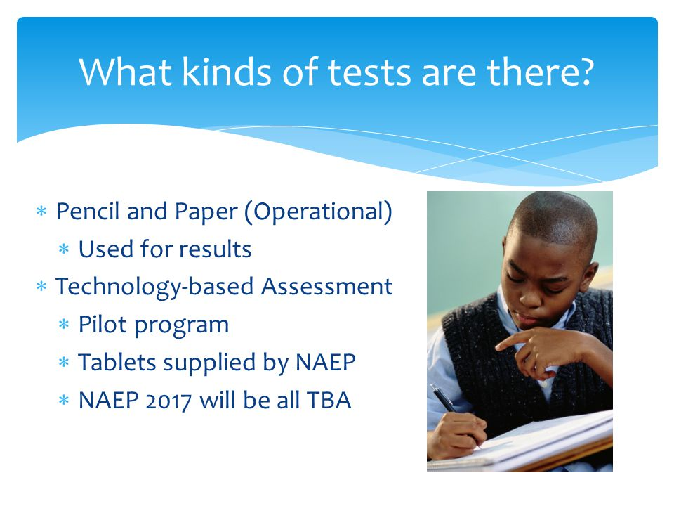  Pencil and Paper (Operational)  Used for results  Technology-based Assessment  Pilot program  Tablets supplied by NAEP  NAEP 2017 will be all TBA What kinds of tests are there