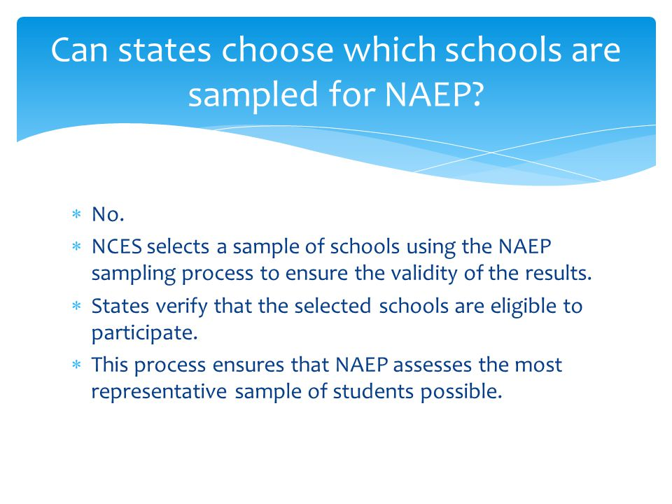 Can states choose which schools are sampled for NAEP?  No.  NCES selects a sample of schools using the NAEP sampling process to ensure the validity