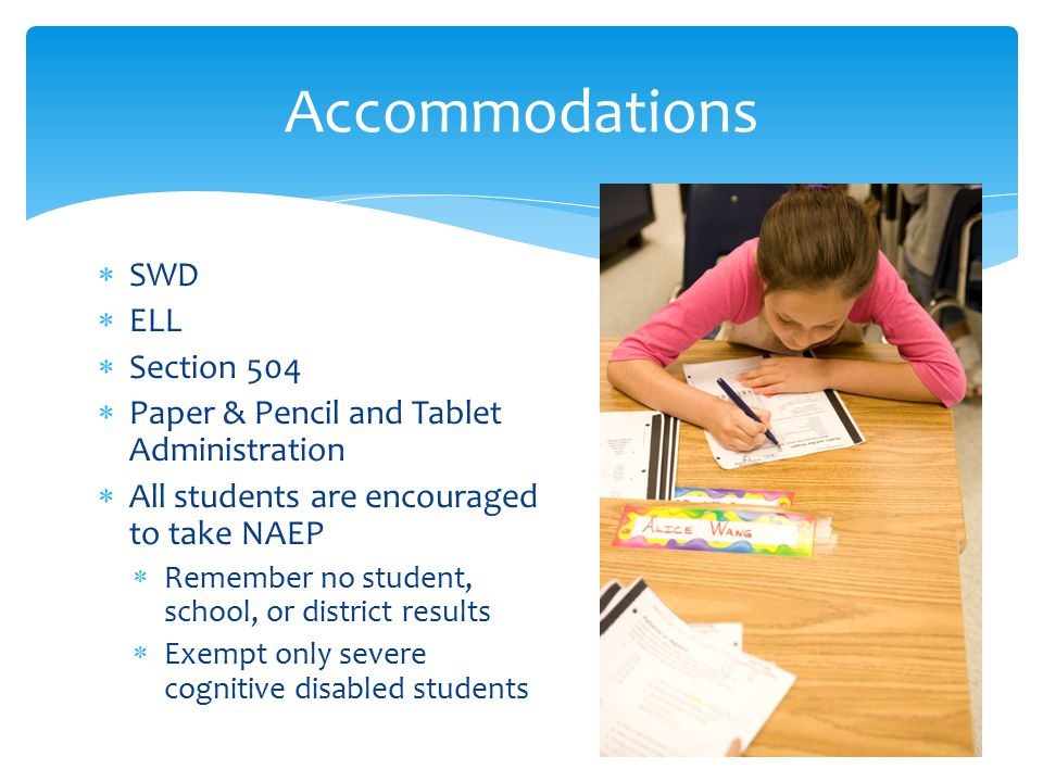  SWD  ELL  Section 504  Paper & Pencil and Tablet Administration  All students are encouraged to take NAEP  Remember no student, school, or dist