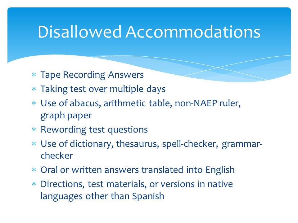  Tape Recording Answers  Taking test over multiple days  Use of abacus, arithmetic table, non-NAEP ruler, graph paper  Rewording test questions  Use of dictionary, thesaurus, spell-checker, grammar- checker  Oral or written answers translated into English  Directions, test materials, or versions in native languages other than Spanish Disallowed Accommodations