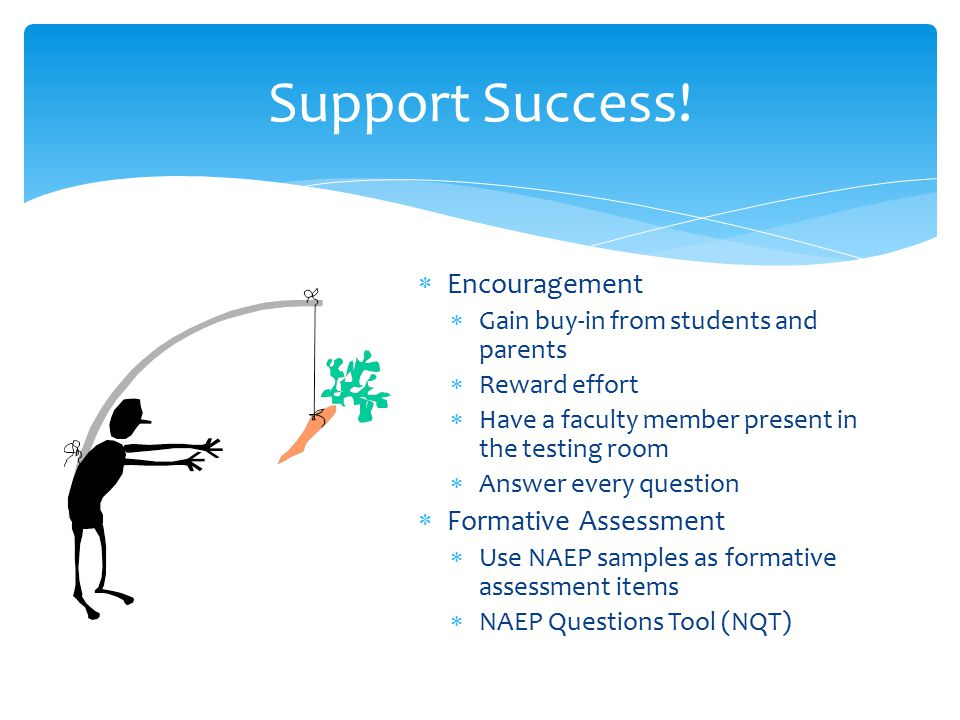  Encouragement  Gain buy-in from students and parents  Reward effort  Have a faculty member present in the testing room  Answer every question  Formative Assessment  Use NAEP samples as formative assessment items  NAEP Questions Tool (NQT) Support Success!