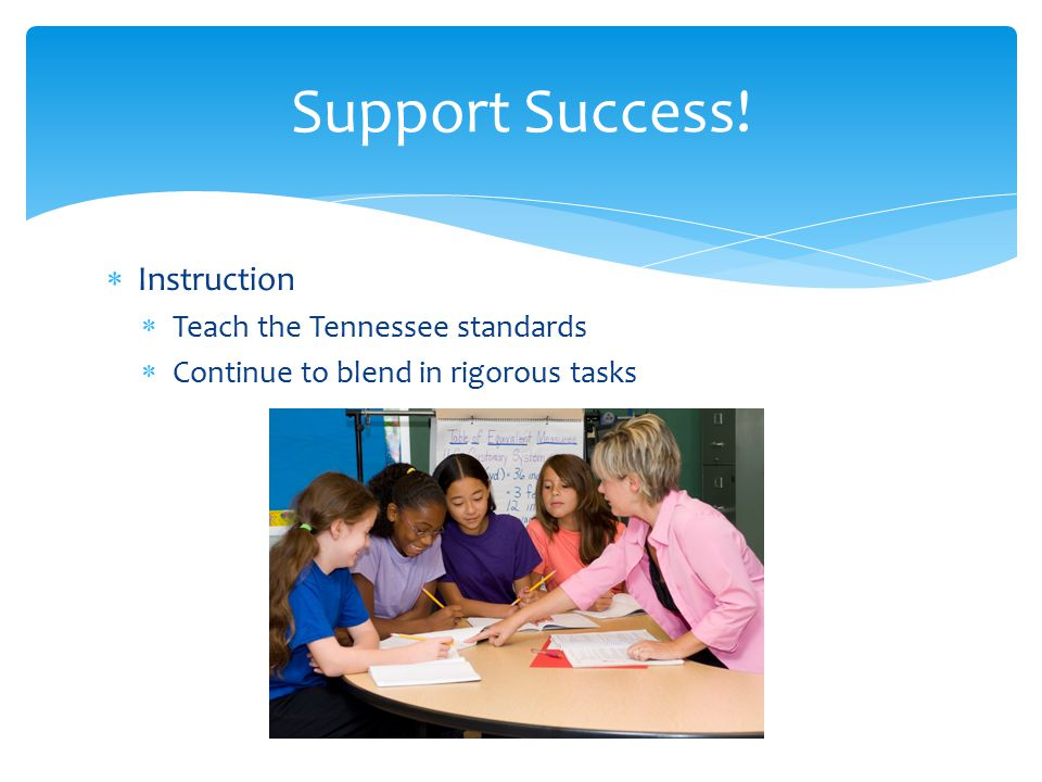  Instruction  Teach the Tennessee standards  Continue to blend in rigorous tasks Support Success!