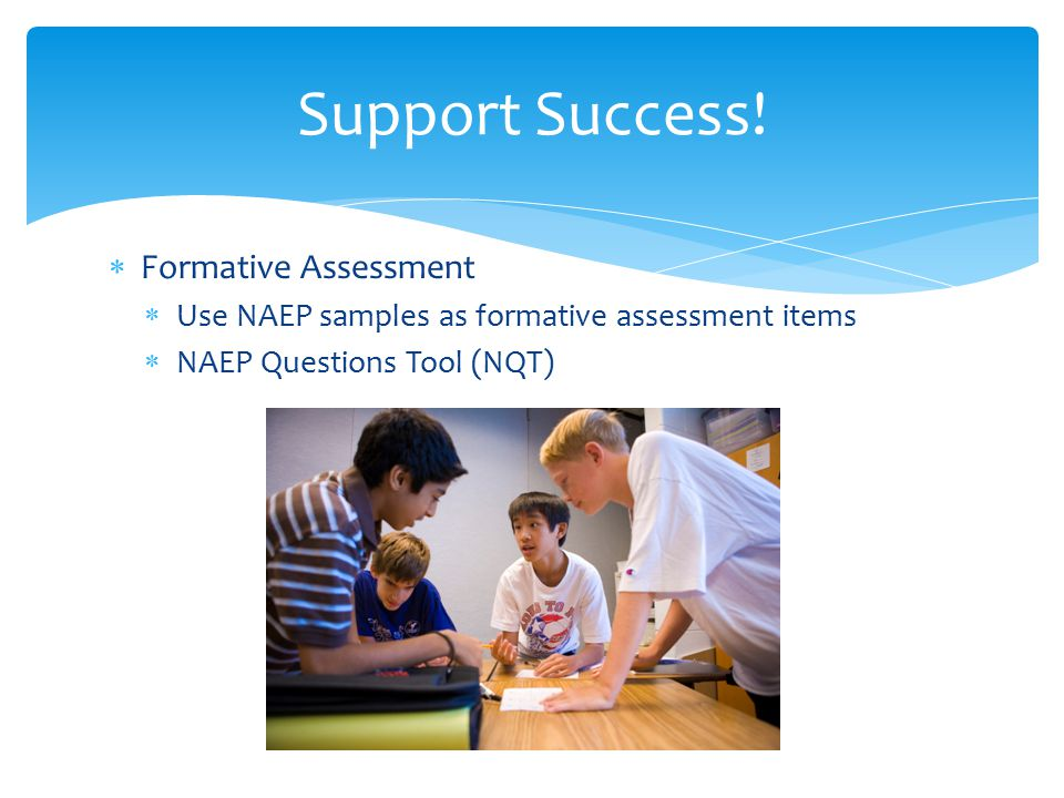 Formative Assessment  Use NAEP samples as formative assessment items  NAEP Questions Tool (NQT) Support Success!