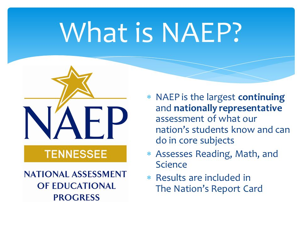  NAEP is the largest continuing and nationally representative assessment of what our nation's students know and can do in core subjects  Assesses Reading, Math, and Science  Results are included in The Nation's Report Card What is NAEP