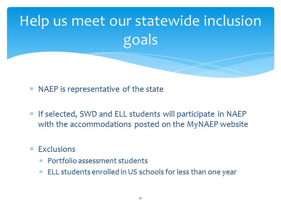 Help us meet our statewide inclusion goals  NAEP is representative of the state  If selected, SWD and ELL students will participate in NAEP with the