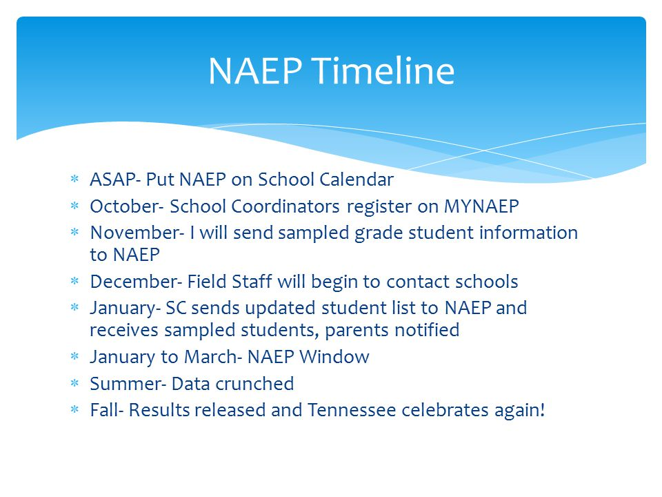  ASAP- Put NAEP on School Calendar  October- School Coordinators register on MYNAEP  November- I will send sampled grade student information to NAEP  December- Field Staff will begin to contact schools  January- SC sends updated student list to NAEP and receives sampled students, parents notified  January to March- NAEP Window  Summer- Data crunched  Fall- Results released and Tennessee celebrates again.