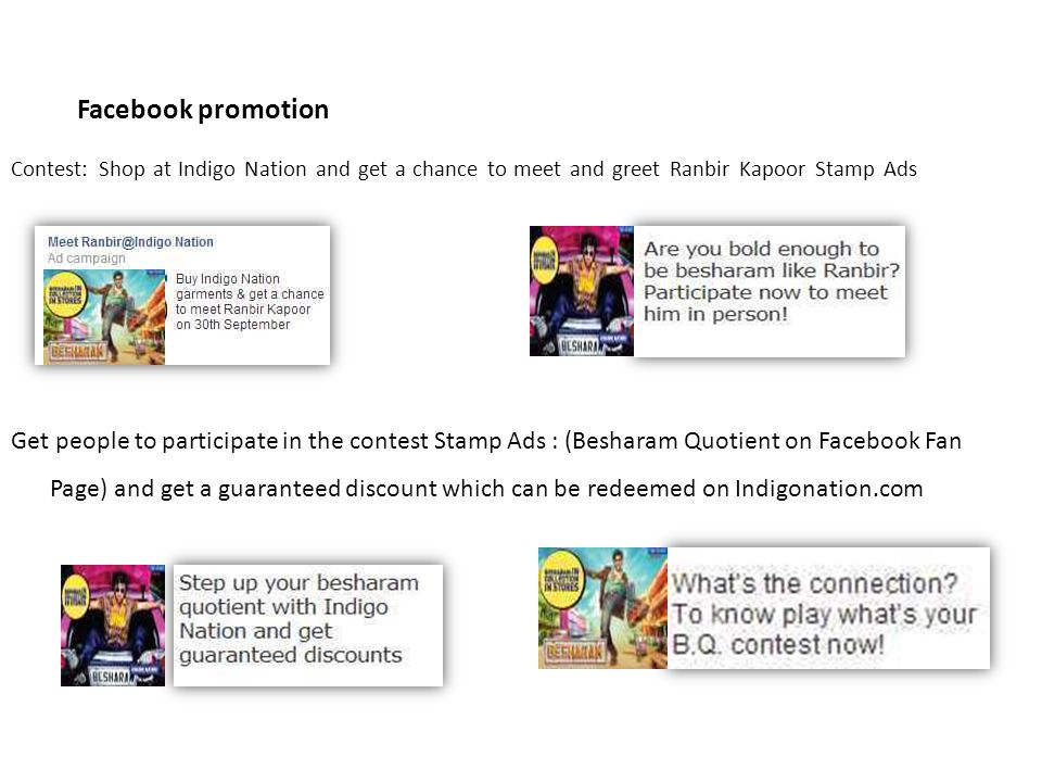 Facebook promotion Contest: Shop at Indigo Nation and get a chance to meet and greet Ranbir Kapoor Stamp Ads Get people to participate in the contest Stamp Ads : (Besharam Quotient on Facebook Fan Page) and get a guaranteed discount which can be redeemed on Indigonation.com