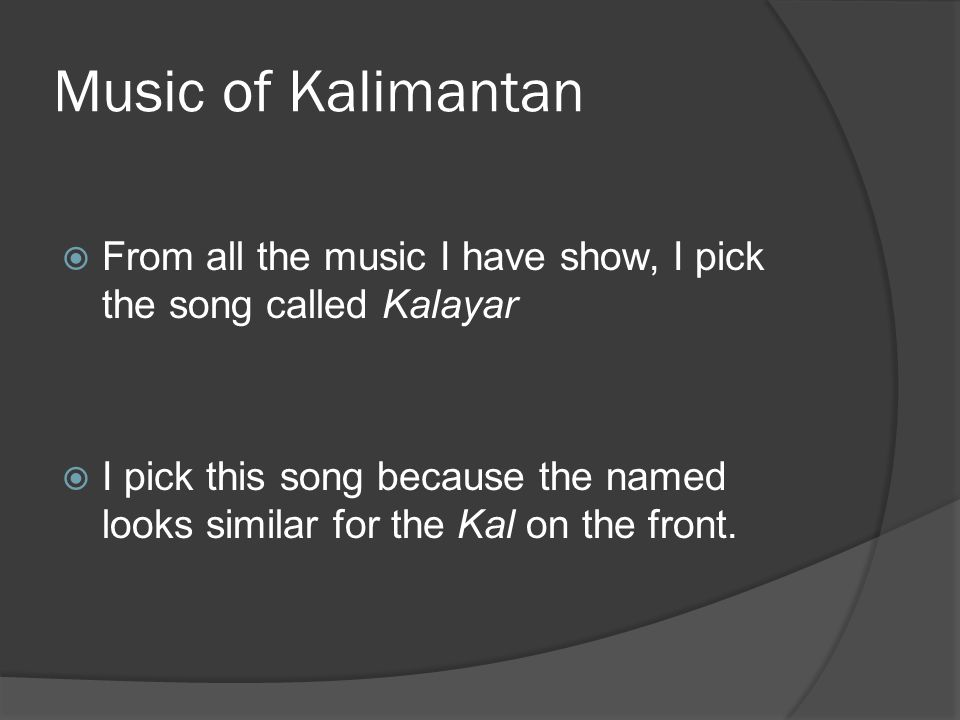 Music of Kalimantan  From all the music I have show, I pick the song called Kalayar  I pick this song because the named looks similar for the Kal on the front.