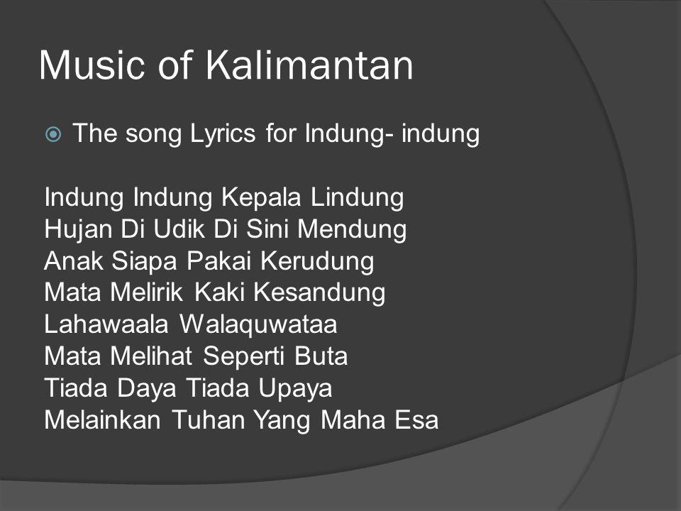 Music of Kalimantan  The song Lyrics for Indung- indung Indung Indung Kepala Lindung Hujan Di Udik Di Sini Mendung Anak Siapa Pakai Kerudung Mata Melirik Kaki Kesandung Lahawaala Walaquwataa Mata Melihat Seperti Buta Tiada Daya Tiada Upaya Melainkan Tuhan Yang Maha Esa
