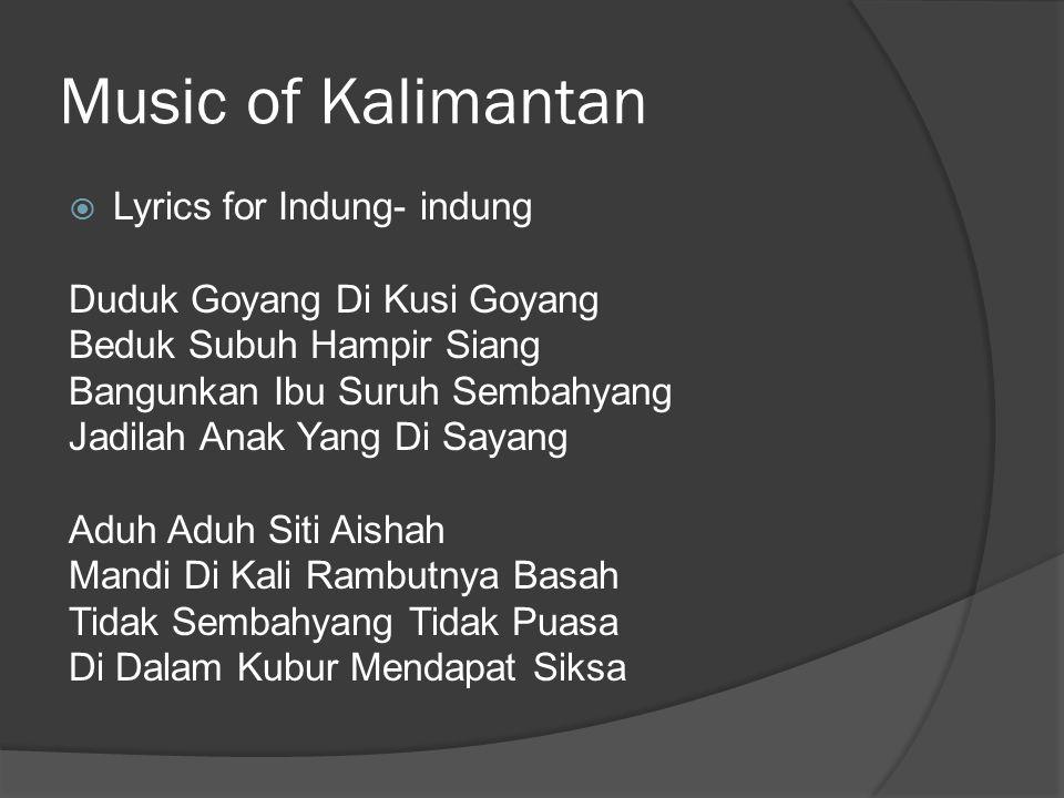 Music of Kalimantan  Lyrics for Indung- indung Duduk Goyang Di Kusi Goyang Beduk Subuh Hampir Siang Bangunkan Ibu Suruh Sembahyang Jadilah Anak Yang Di Sayang Aduh Aduh Siti Aishah Mandi Di Kali Rambutnya Basah Tidak Sembahyang Tidak Puasa Di Dalam Kubur Mendapat Siksa