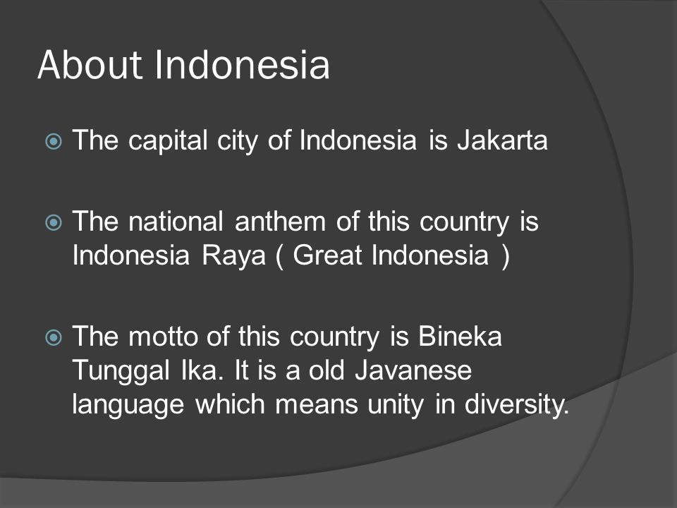 About Indonesia  The capital city of Indonesia is Jakarta  The national anthem of this country is Indonesia Raya ( Great Indonesia )  The motto of this country is Bineka Tunggal Ika.