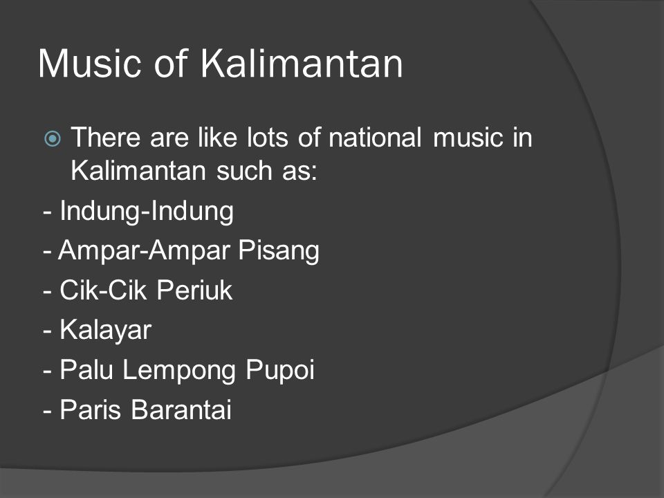 Music of Kalimantan  From all the music I have show, I pick the song called Kalayar  I pick this song because the named looks similar for the Kal on the front.