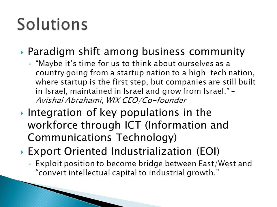  Paradigm shift among business community ◦ Maybe it's time for us to think about ourselves as a country going from a startup nation to a high-tech nation, where startup is the first step, but companies are still built in Israel, maintained in Israel and grow from Israel. – Avishai Abrahami, WIX CEO/Co-founder  Integration of key populations in the workforce through ICT (Information and Communications Technology)  Export Oriented Industrialization (EOI) ◦ Exploit position to become bridge between East/West and convert intellectual capital to industrial growth.