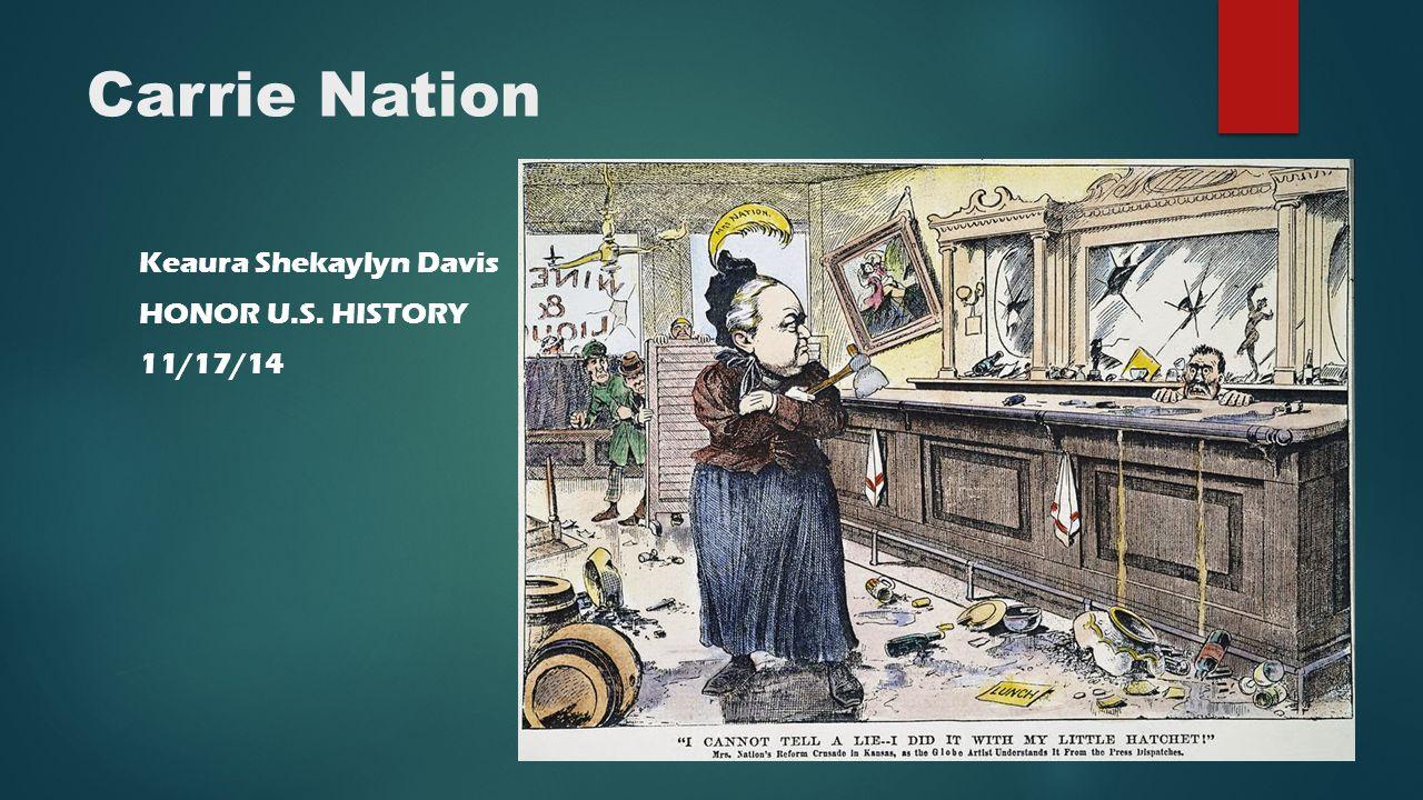 Carrie Nation Keaura Shekaylyn Davis HONOR U.S. HISTORY 11/17/14
