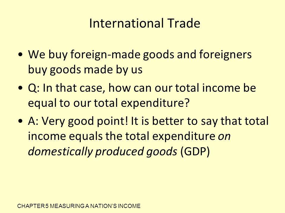 International Trade We buy foreign-made goods and foreigners buy goods made by us Q: In that case, how can our total income be equal to our total expe