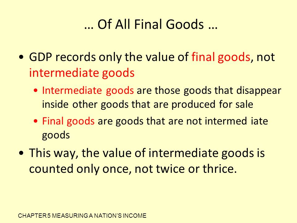 … Of All Final Goods … GDP records only the value of final goods, not intermediate goods Intermediate goods are those goods that disappear inside othe