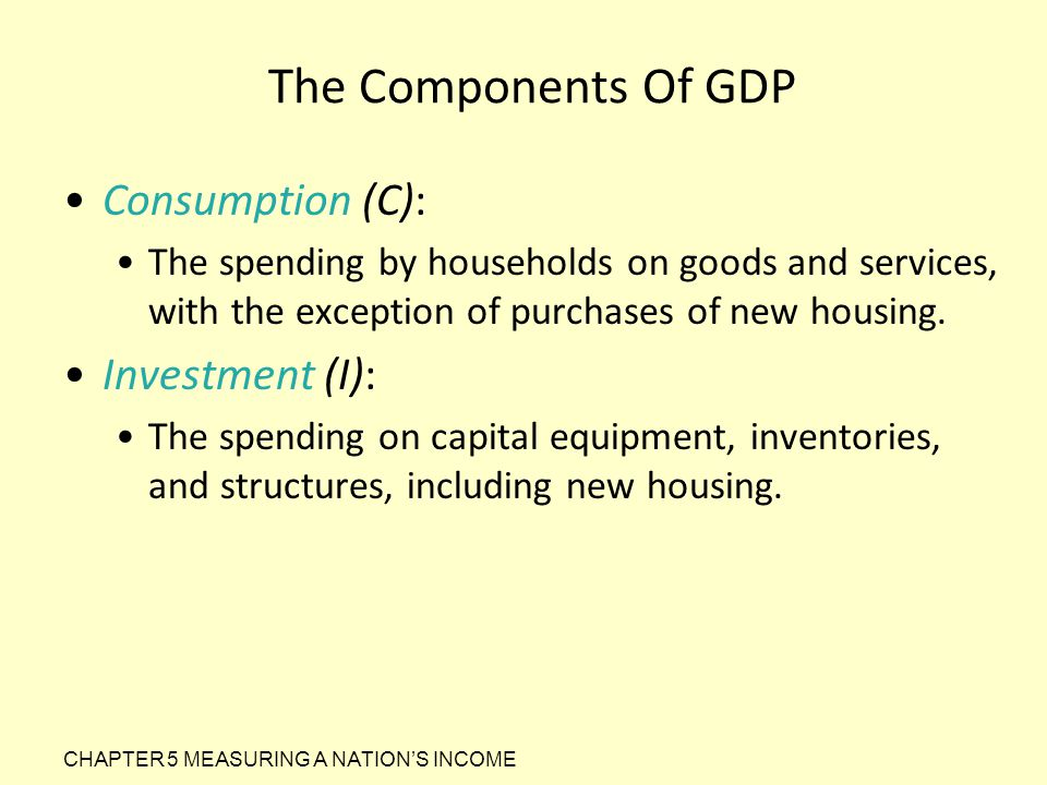 The Components Of GDP Consumption (C): The spending by households on goods and services, with the exception of purchases of new housing. Investment (I