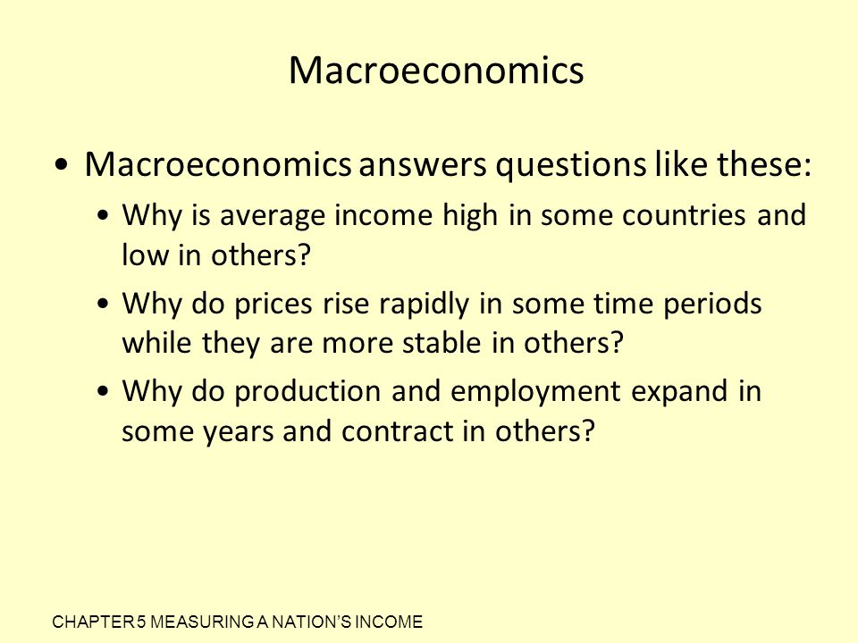 Macroeconomics Macroeconomics answers questions like these: Why is average income high in some countries and low in others? Why do prices rise rapidly